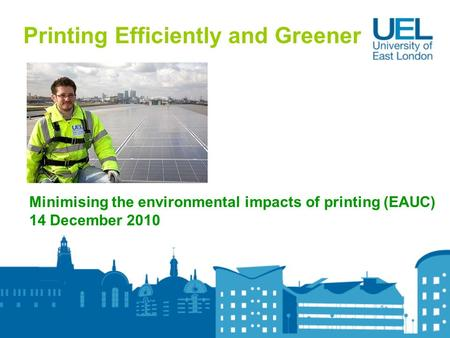 Printing Efficiently and Greener Minimising the environmental impacts of printing (EAUC) 14 December 2010.