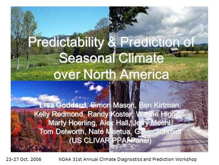 23-27 Oct. 2006NOAA 31st Annual Climate Diagnostics and Prediction Workshop Predictability & Prediction of Seasonal Climate over North America Lisa Goddard,