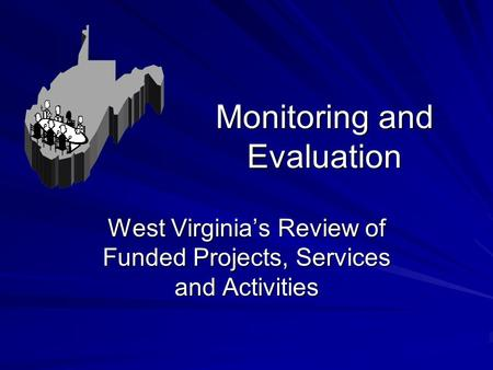Monitoring and Evaluation West Virginia's Review of Funded Projects, Services and Activities.