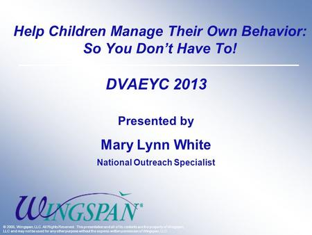 Help Children Manage Their Own Behavior: So You Don't Have To! DVAEYC 2013 Presented by Mary Lynn White National Outreach Specialist © 2005, Wingspan,