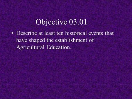 Objective 03.01 Describe at least ten historical events that have shaped the establishment of Agricultural Education.