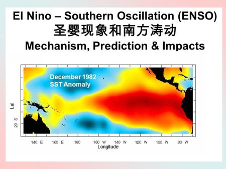El Nino – Southern Oscillation (ENSO) 圣婴现象和南方涛动 Mechanism, Prediction & Impacts December 1982 SST Anomaly.