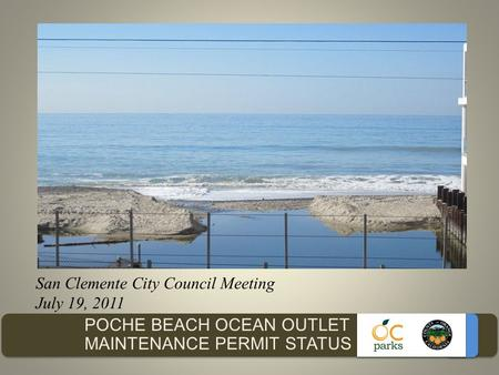 POCHE BEACH OCEAN OUTLET MAINTENANCE PERMIT STATUS San Clemente City Council Meeting July 19, 2011.