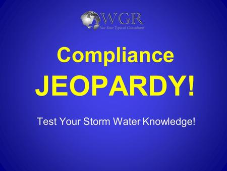 Compliance JEOPARDY! Test Your Storm Water Knowledge!