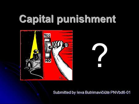 Capital punishment Submitted by Ieva Butrimavičiūtė PNVbd6-01 ?