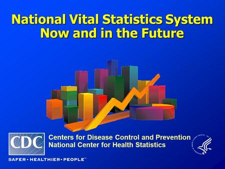 Centers for Disease Control and Prevention National Center for Health Statistics National Vital Statistics System Now and in the Future.