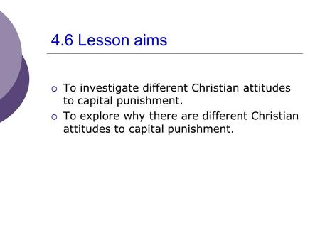 4.6 Lesson aims  To investigate different Christian attitudes to capital punishment.  To explore why there are different Christian attitudes to capital.