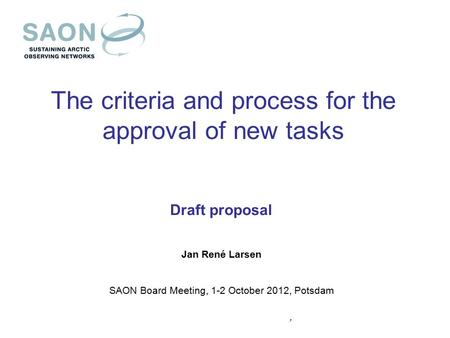 The criteria and process for the approval of new tasks Draft proposal Jan René Larsen SAON Board Meeting, 1-2 October 2012, Potsdam,