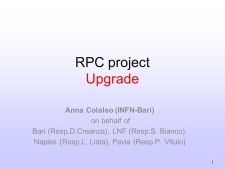 1 RPC project Upgrade Anna Colaleo (INFN-Bari) on behalf of Bari (Resp.D.Creanza), LNF (Resp.S. Bianco), Naples (Resp.L. Lista), Pavia (Resp.P. Vitulo)