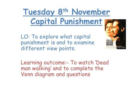 Tuesday 8 th November Capital Punishment LO: To explore what capital punishment is and to examine different view points. Learning outcome:- To watch 'Dead.