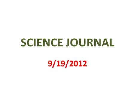 SCIENCE JOURNAL 9/19/2012. 1 st PAGE MY SCIENCE JOURNAL BY _________________.