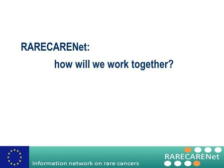 RARECARENet: how will we work together?. Information network on rare cancers Advisory Board The Coordinator (Project Management Team) Steering Committee.