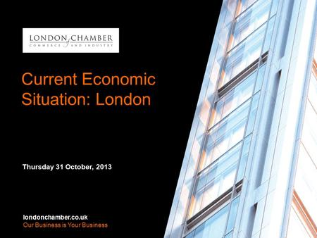 Londonchamber.co.uk Our Business is Your Business Current Economic Situation: London Thursday 31 October, 2013 londonchamber.co.uk Our Business is Your.