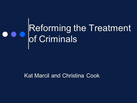 Reforming the Treatment of Criminals Kat Marcil and Christina Cook.
