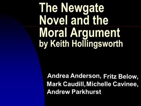 The Newgate Novel and the Moral Argument by Keith Hollingsworth Fritz Below, Michelle Cavinee, Mark Caudill, Andrew Parkhurst Andrea Anderson,