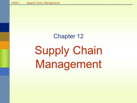 OM6-1Supply Chain Management Chapter 12 Supply Chain Management.