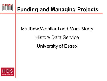 Funding and Managing Projects Matthew Woollard and Mark Merry History Data Service University of Essex.