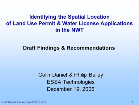Draft Needs Assessment 2006-12-19 1 Identifying the Spatial Location of Land Use Permit & Water License Applications in the NWT Colin Daniel & Philip Bailey.