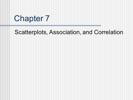 Chapter 7 Scatterplots, Association, and Correlation.