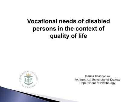 Joanna Kossewska Pedagogical University of Krakow Department of Psychology Vocational needs of disabled persons <strong>in</strong> the context of quality of life.