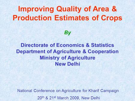 Improving Quality of Area & Production Estimates of Crops By Directorate of Economics & Statistics Department of Agriculture & Cooperation Ministry of.