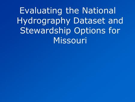 Evaluating the National Hydrography Dataset and Stewardship Options for Missouri.
