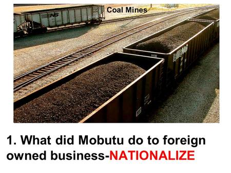 1. What did Mobutu do to foreign owned business-NATIONALIZE UZBEKISTAN Coal Mines.