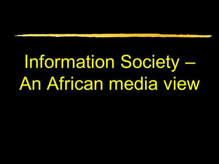 Information Society – An African media view. What we'll cover Information Society – its value What it detracts from & sidelines But keep it for several.