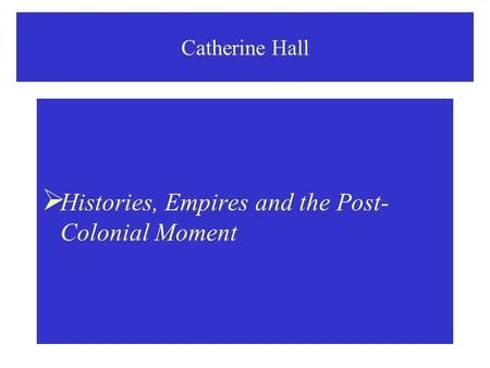 Catherine Hall  Histories, Empires and the Post- Colonial Moment.