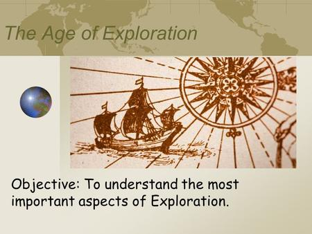 The Age of Exploration Objective: To understand the most important aspects of Exploration.