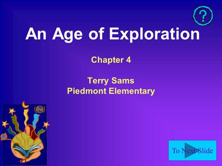To Next Slide An Age of Exploration Chapter 4 Terry Sams Piedmont Elementary.