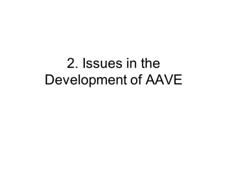 2. Issues in the Development of AAVE. Name three competing hypotheses of development of AAVE.