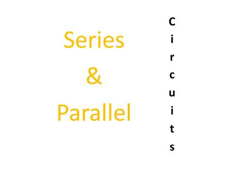Circuits Series & Parallel.
