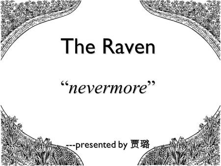 "The Raven ---presented by 贾璐 ""nevermore"". In this poem the raven steadily repeats the word ""nevermore"". What do you think is the poet's intention of being."