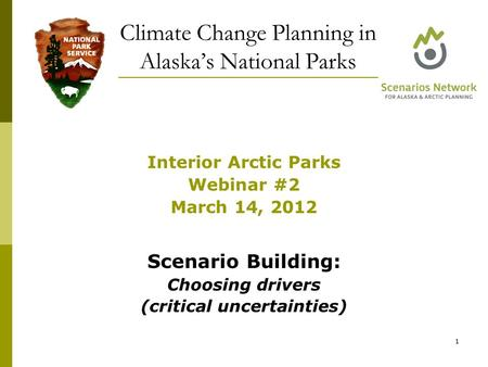 Interior Arctic Parks Webinar #2 March 14, 2012 Scenario Building: Choosing drivers (critical uncertainties) Climate Change Planning in Alaska's National.