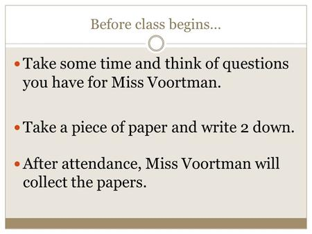 Before class begins… Take some time and think of questions you have for Miss Voortman. Take a piece of paper and write 2 down. After attendance, Miss Voortman.