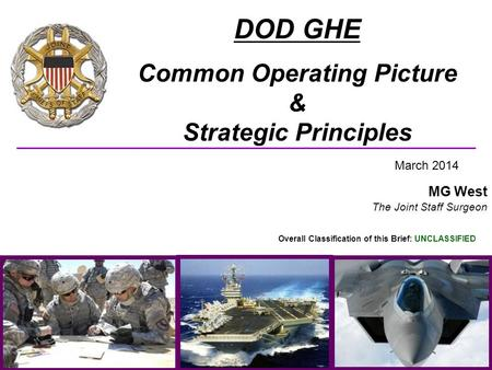 UNCLASSIFIED CLASSIFICATION (U) DOD GHE Common Operating Picture & Strategic Principles March 2014 MG West The Joint Staff Surgeon Overall Classification.