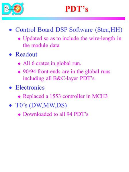 PDT's  Control Board DSP Software (Sten,HH) u Updated so as to include the wire-length in the module data  Readout u All 6 crates in global run. u 90/94.