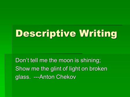 Descriptive Writing Don't tell me the moon is shining; Show me the glint of light on broken glass. ---Anton Chekov.
