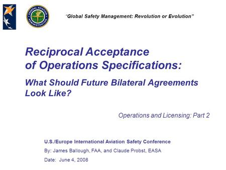 "U.S./Europe International Aviation Safety Conference By: James Ballough, FAA, and Claude Probst, EASA Date: June 4, 2008 ""Global Safety Management: Revolution."