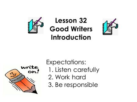 Lesson 32 Good Writers Introduction Expectations: 1. Listen carefully 2. Work hard 3. Be responsible.