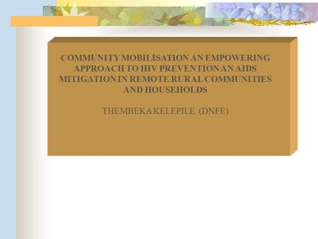 COMMUNITY MOBILISATION AN EMPOWERING APPROACH TO HIV PREVENTION AN AIDS MITIGATION IN REMOTE RURAL COMMUNITIES AND HOUSEHOLDS THEMBEKA KELEPILE (DNFE)