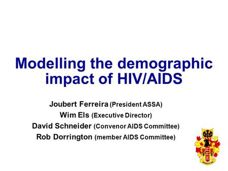 Modelling the demographic impact of HIV/AIDS Joubert Ferreira (President ASSA) Wim Els (Executive Director) David Schneider (Convenor AIDS Committee) Rob.