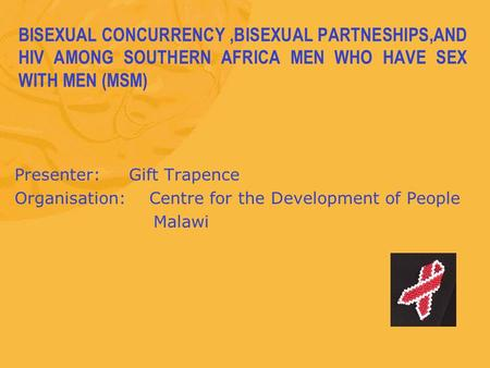 BISEXUAL CONCURRENCY,BISEXUAL PARTNESHIPS,AND HIV AMONG SOUTHERN AFRICA MEN WHO HAVE SEX WITH MEN (MSM) Presenter: Gift Trapence Organisation: Centre for.