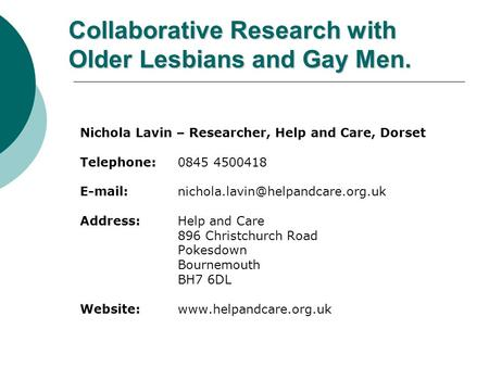 Collaborative Research with Older Lesbians and Gay Men. Nichola Lavin – Researcher, Help and Care, Dorset Telephone: 0845 4500418