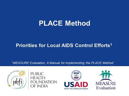 PLACE Method Priorities for Local AIDS Control Efforts 1 1 MEASURE Evaluation, A Manual for implementing the PLACE Method.