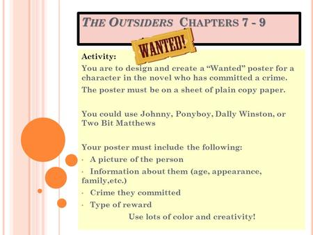 "T HE O UTSIDERS C HAPTERS 7 - 9 Activity: You are to design and create a ""Wanted"" poster for a character in the novel who has committed a crime. The poster."