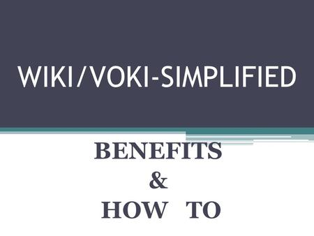 WIKI/VOKI-SIMPLIFIED BENEFITS & HOW TO. Benefits of a Wiki Provides a collaborative space for the sharing of files, pictures, videos documents Allows.