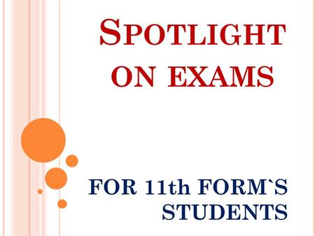 S POTLIGHT ON EXAMS FOR 11th FORM`S STUDENTS. P LEASE, TRY TO ANSWER THE QUESTIONS : What kind of job would you like to do? What skills do you need for.