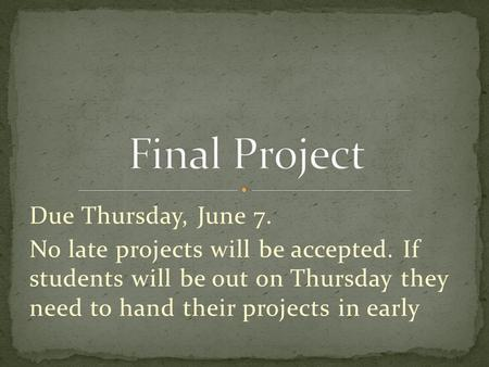 Due Thursday, June 7. No late projects will be accepted. If students will be out on Thursday they need to hand their projects in early.